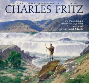 Charles Fritz: 100 Paintings Illustrating the Journals of Lewis and Clark, The Complete Collection